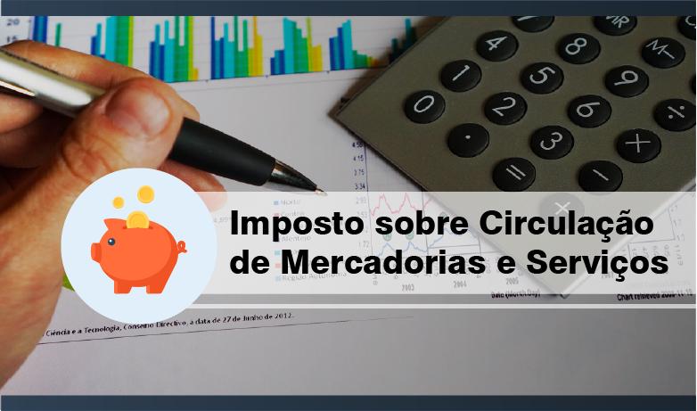 Imposto sobre Circulação de Mercadorias e Serviços – ICMS