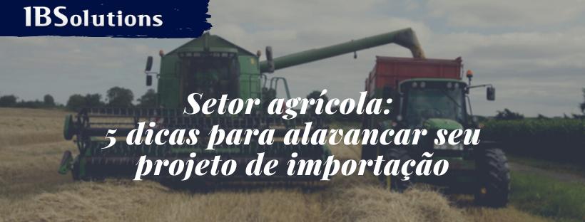 Setor agrícola: 5 dicas para alavancar seu projeto de importação
